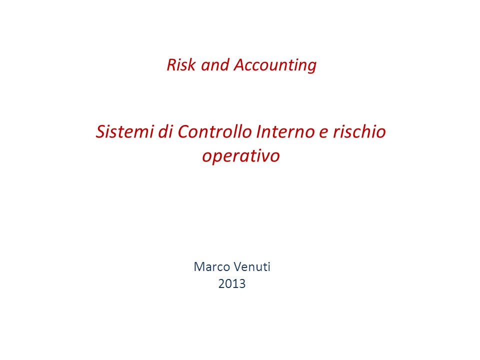 Sistemi di Controllo Interno e rischio operativo Marco Venuti 2013 Risk and Accounting
