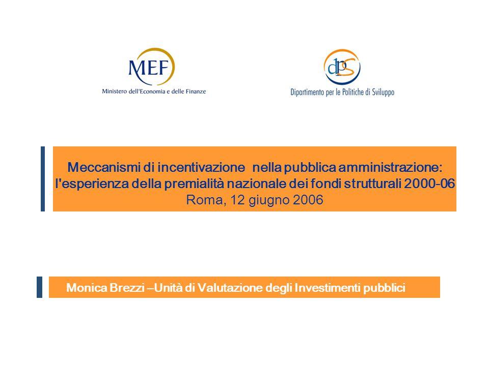 Monica Brezzi –Unità di Valutazione degli Investimenti pubblici Meccanismi di incentivazione nella pubblica amministrazione: l esperienza della premialità nazionale dei fondi strutturali 2000-06 Roma, 12 giugno 2006