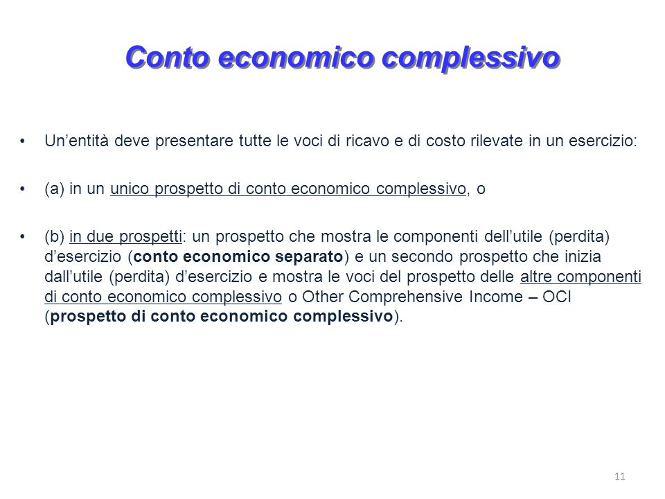11 Conto economico complessivo Unentità deve presentare tutte le voci di ricavo e di costo rilevate in un esercizio: (a) in un unico prospetto di cont