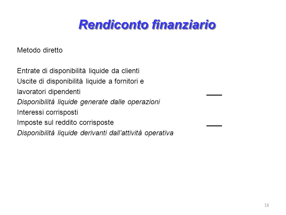 18 Rendiconto finanziario Metodo diretto Entrate di disponibilità liquide da clienti Uscite di disponibilità liquide a fornitori e lavoratori dipenden