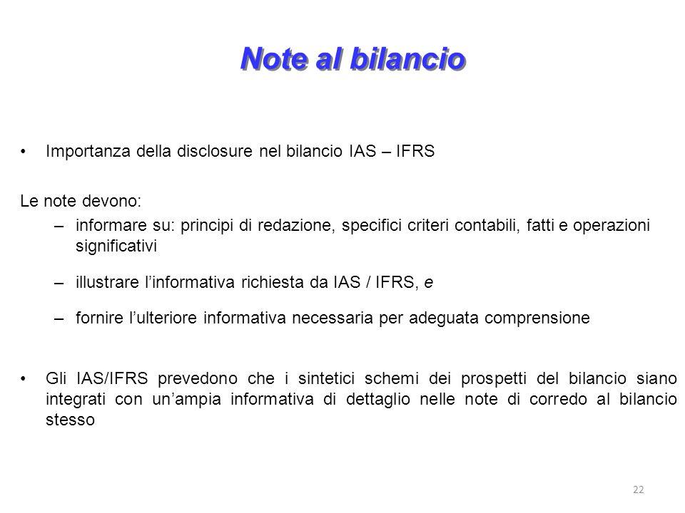 22 Note al bilancio Importanza della disclosure nel bilancio IAS – IFRS Le note devono: –informare su: principi di redazione, specifici criteri contabili, fatti e operazioni significativi –illustrare linformativa richiesta da IAS / IFRS, e –fornire lulteriore informativa necessaria per adeguata comprensione Gli IAS/IFRS prevedono che i sintetici schemi dei prospetti del bilancio siano integrati con unampia informativa di dettaglio nelle note di corredo al bilancio stesso