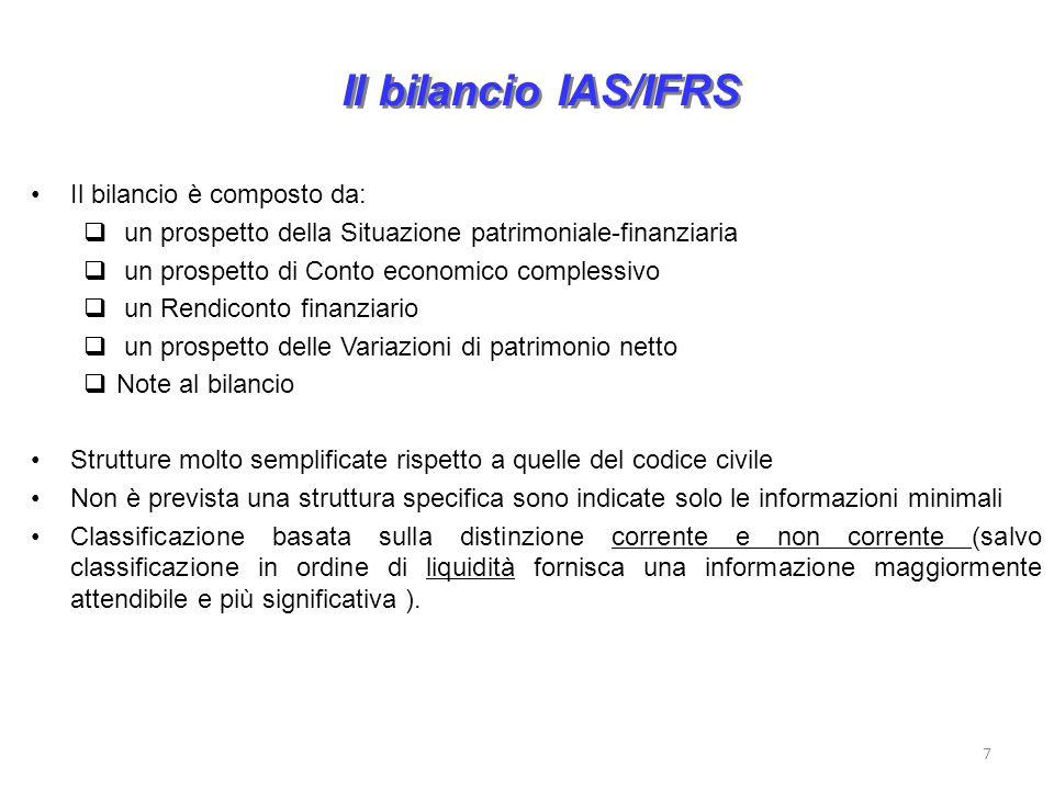 7 Il bilancio IAS/IFRS Il bilancio è composto da: un prospetto della Situazione patrimoniale-finanziaria un prospetto di Conto economico complessivo un Rendiconto finanziario un prospetto delle Variazioni di patrimonio netto Note al bilancio Strutture molto semplificate rispetto a quelle del codice civile Non è prevista una struttura specifica sono indicate solo le informazioni minimali Classificazione basata sulla distinzione corrente e non corrente (salvo classificazione in ordine di liquidità fornisca una informazione maggiormente attendibile e più significativa ).