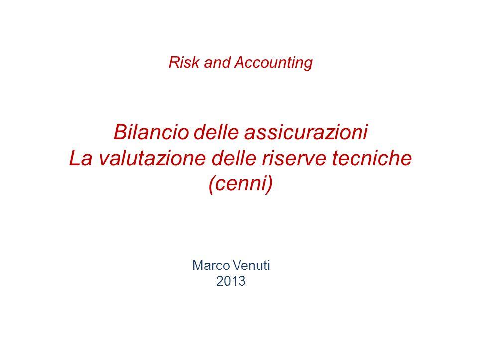 Bilancio delle assicurazioni La valutazione delle riserve tecniche (cenni) Marco Venuti 2013 Risk and Accounting