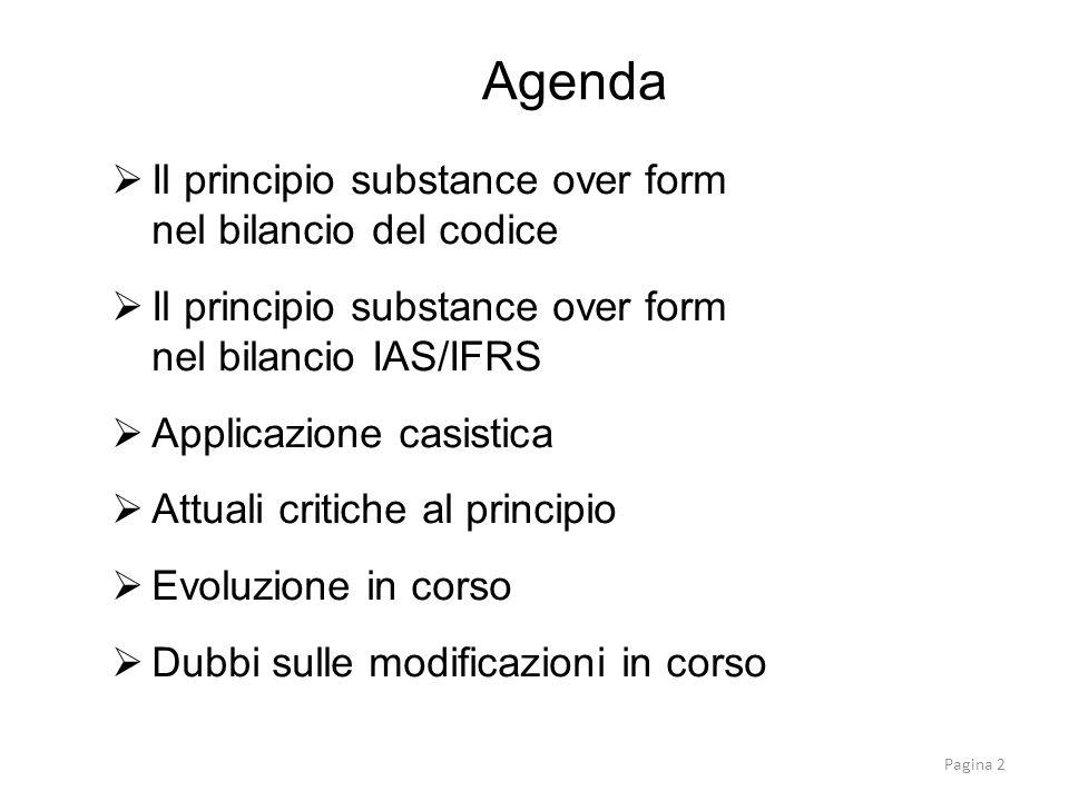 Il principio substance over form nel bilancio del codice Il principio substance over form nel bilancio IAS/IFRS Applicazione casistica Attuali critiche al principio Evoluzione in corso Dubbi sulle modificazioni in corso Agenda Pagina 2