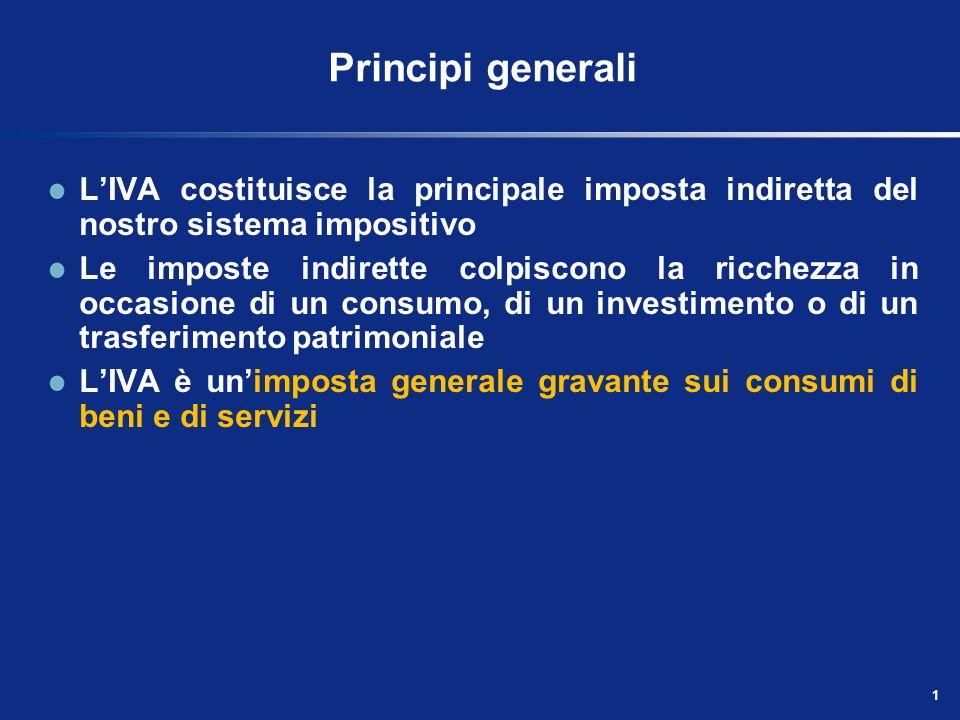 1 Principi generali LIVA costituisce la principale imposta indiretta del nostro sistema impositivo Le imposte indirette colpiscono la ricchezza in occasione di un consumo, di un investimento o di un trasferimento patrimoniale LIVA è unimposta generale gravante sui consumi di beni e di servizi