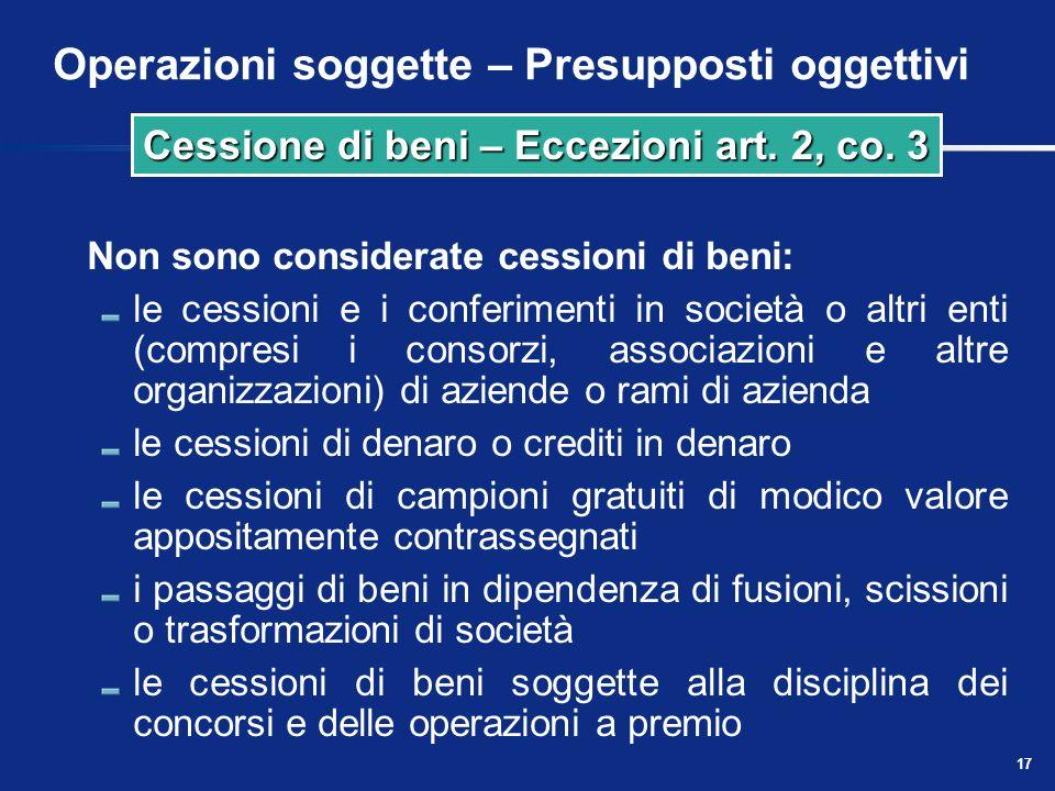 16 Operazioni soggette – Presupposti oggettivi Sono comunque considerate cessioni di beni anche talune cessioni gratuite (essendo irrilevante il requi
