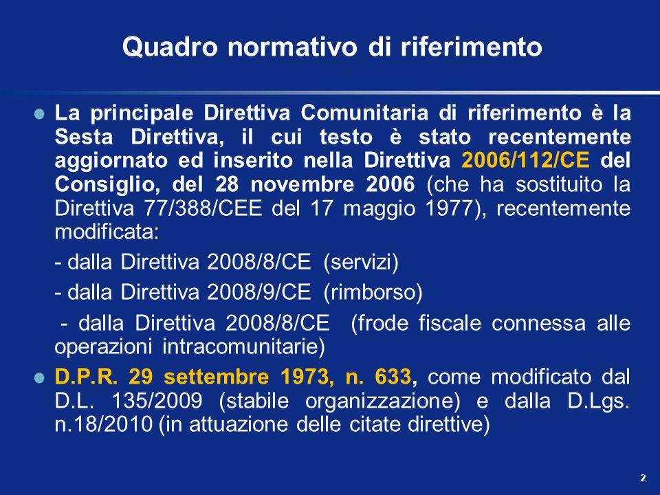 2 Quadro normativo di riferimento La principale Direttiva Comunitaria di riferimento è la Sesta Direttiva, il cui testo è stato recentemente aggiornato ed inserito nella Direttiva 2006/112/CE del Consiglio, del 28 novembre 2006 (che ha sostituito la Direttiva 77/388/CEE del 17 maggio 1977), recentemente modificata: - dalla Direttiva 2008/8/CE (servizi) - dalla Direttiva 2008/9/CE (rimborso) - dalla Direttiva 2008/8/CE (frode fiscale connessa alle operazioni intracomunitarie) D.P.R.
