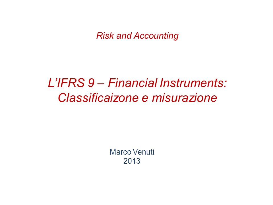 LIFRS 9 – Financial Instruments: Classificaizone e misurazione Marco Venuti 2013 Risk and Accounting