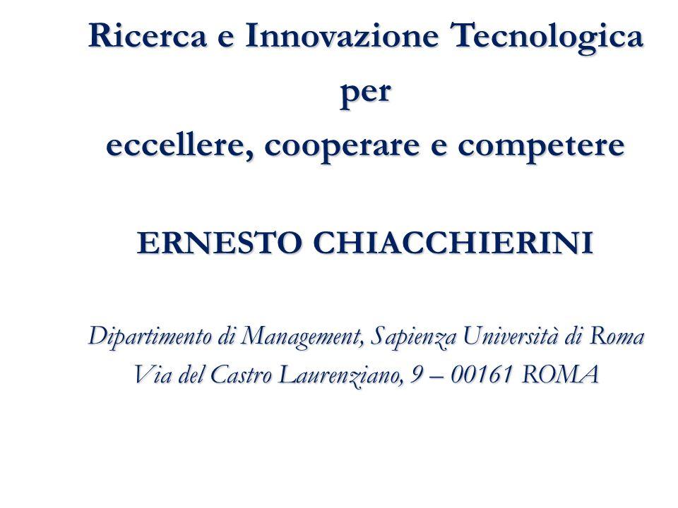Ricerca e Innovazione Tecnologica per eccellere, cooperare e competere ERNESTO CHIACCHIERINI Dipartimento di Management, Sapienza Università di Roma Via del Castro Laurenziano, 9 – 00161 ROMA