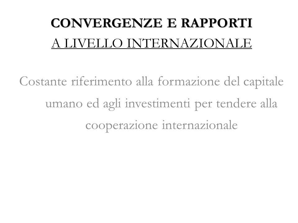 CONVERGENZE E RAPPORTI CONVERGENZE E RAPPORTI A LIVELLO INTERNAZIONALE Costante riferimento alla formazione del capitale umano ed agli investimenti per tendere alla cooperazione internazionale