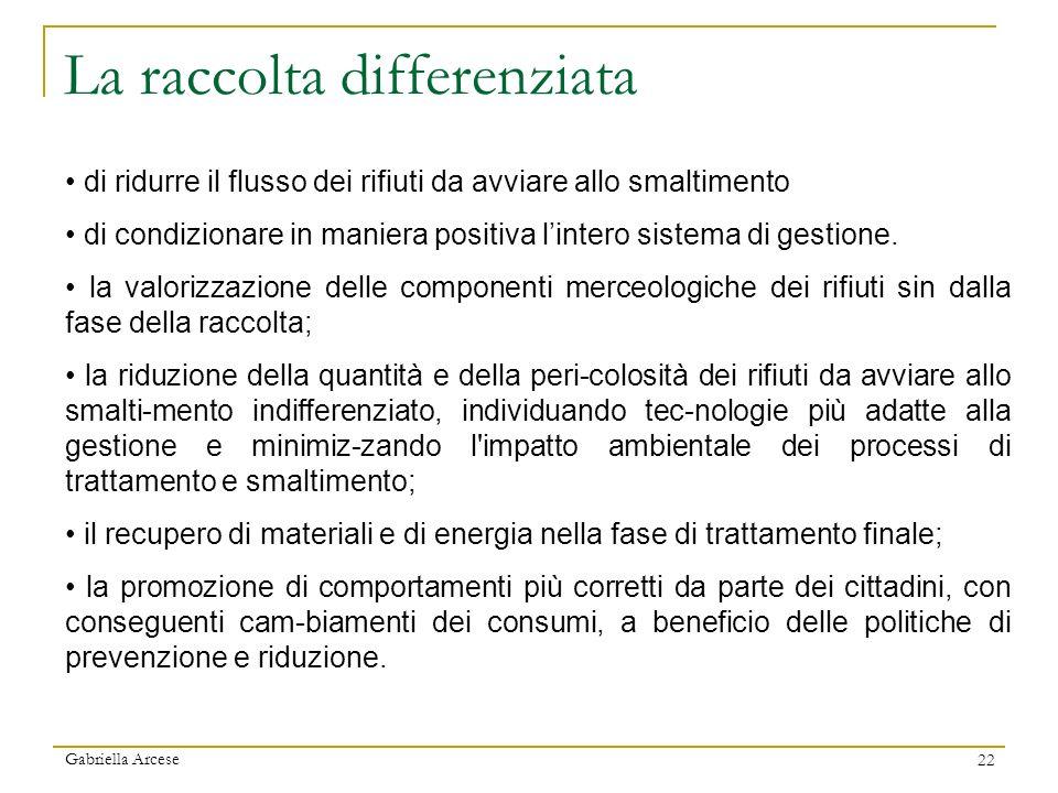 Gabriella Arcese 22 La raccolta differenziata di ridurre il flusso dei rifiuti da avviare allo smaltimento di condizionare in maniera positiva lintero
