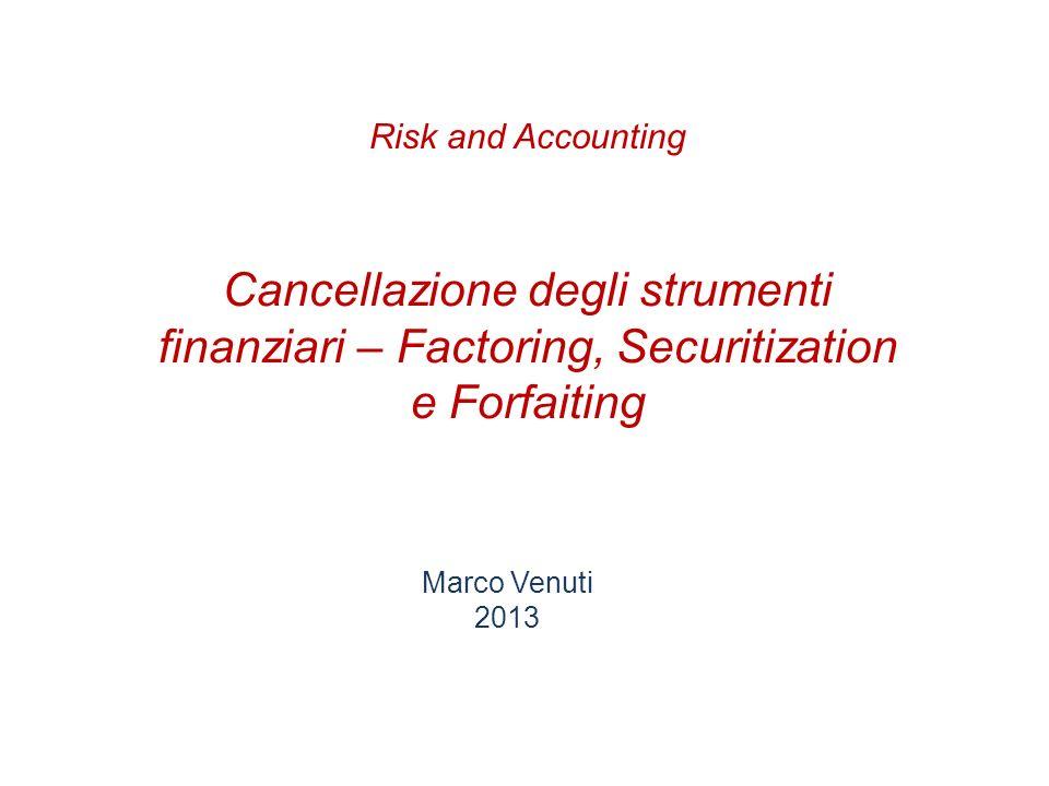 Cancellazione degli strumenti finanziari – Factoring, Securitization e Forfaiting Marco Venuti 2013 Risk and Accounting