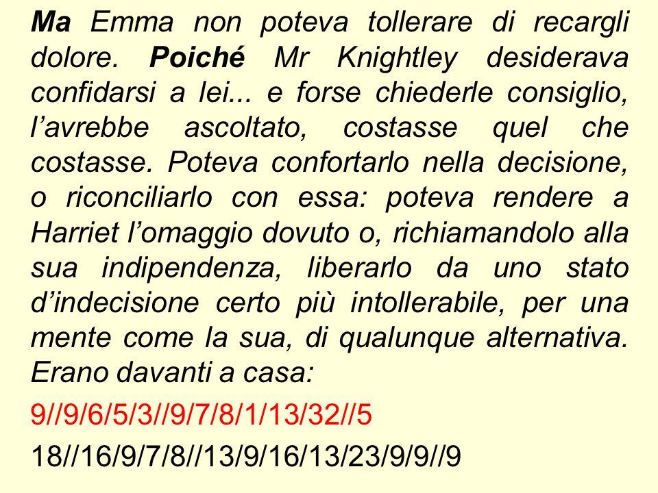 Ma Emma non poteva tollerare di recargli dolore. Poiché Mr Knightley desiderava confidarsi a lei...