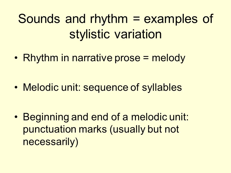 Sounds and rhythm = examples of stylistic variation Rhythm in narrative prose = melody Melodic unit: sequence of syllables Beginning and end of a melo