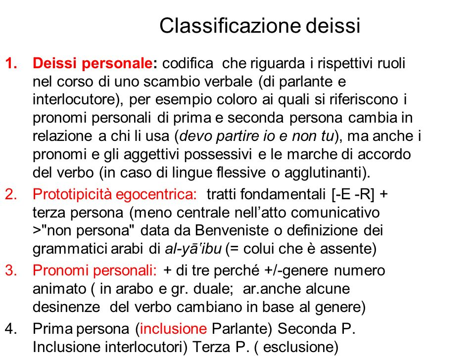 Classificazione deissi 1.Deissi personale: codifica che riguarda i rispettivi ruoli nel corso di uno scambio verbale (di parlante e interlocutore), pe