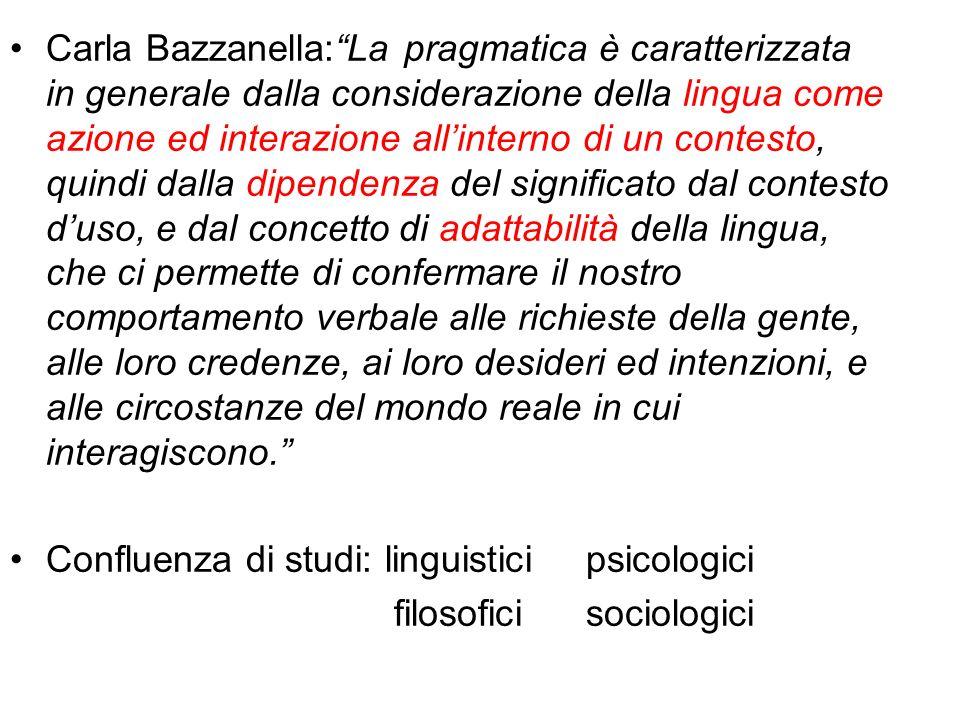 Carla Bazzanella:La pragmatica è caratterizzata in generale dalla considerazione della lingua come azione ed interazione allinterno di un contesto, qu