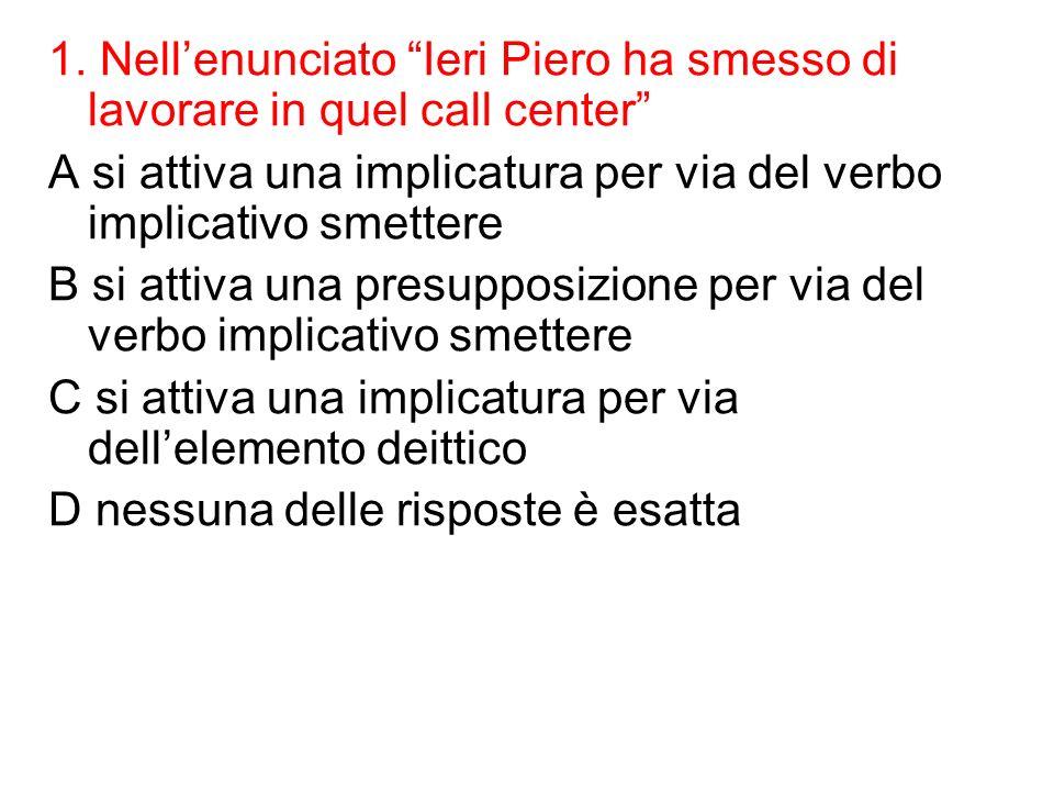 1. Nellenunciato Ieri Piero ha smesso di lavorare in quel call center A si attiva una implicatura per via del verbo implicativo smettere B si attiva u