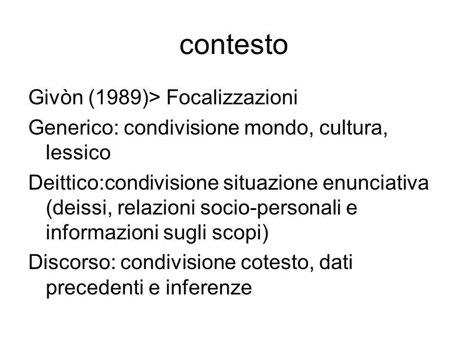 Bazzanella Attivato (Sperber-Wilson 1986; Gumperz) vs Dato a priori (Firth 1935: quando conversiamo partecipiamo a un rito e non possiamo dire liberamente quello che vogliamo: è a monte che siamo condizionati dal contesto) Context space theory e contextualisation Insieme dei contesti possibili Globale (format: governato da fattori sociolinguistici) vs Locale (relativo a componenti cognitive, come le implicature, e linguistiche, come le commutazioni di codice) Condiviso E il contesto dellenunciazione del parlato faccia a faccia in cui il tempo di codifica e quello di decodifica coincidono (tempo enunciazione condiviso) Discorsivo o Di Situazione E il contesto del parlato faccia a faccia allinterno del quale si negozia, per esempio, il passaggio dei turni di parola Extralinguistico E il contesto ambientale che si correla agli enunciati tramite la forte deitticità.