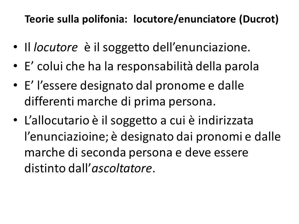 Teorie sulla polifonia: locutore/enunciatore (Ducrot) Il locutore è il soggetto dellenunciazione. E colui che ha la responsabilità della parola E less