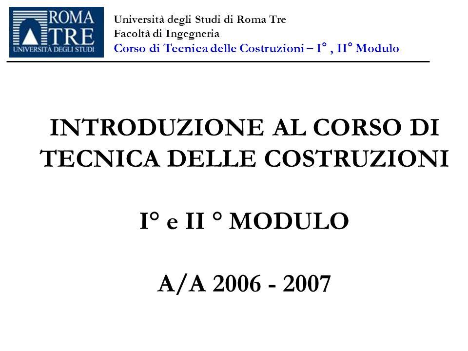Università degli Studi di Roma Tre Facoltà di Ingegneria Corso di Tecnica delle Costruzioni – I°, II° Modulo INTRODUZIONE AL CORSO DI TECNICA DELLE CO