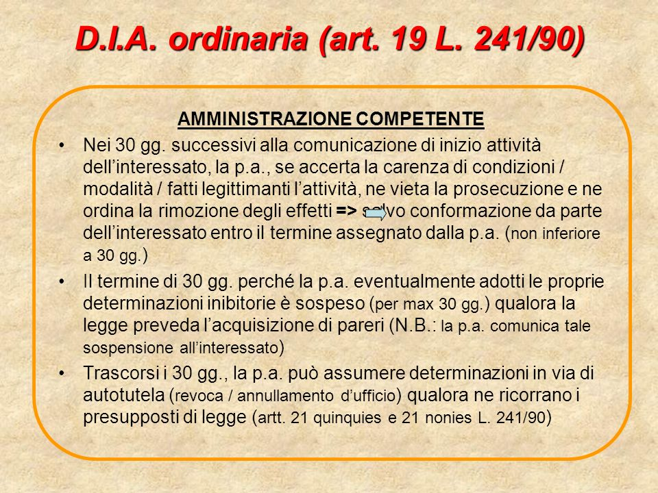 D.I.A. ordinaria (art. 19 L. 241/90) AMMINISTRAZIONE COMPETENTE Nei 30 gg. successivi alla comunicazione di inizio attività dellinteressato, la p.a.,