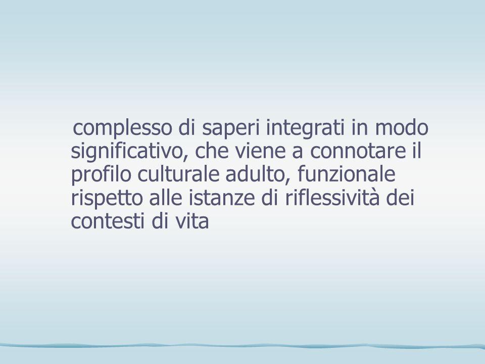 complesso di saperi integrati in modo significativo, che viene a connotare il profilo culturale adulto, funzionale rispetto alle istanze di riflessività dei contesti di vita
