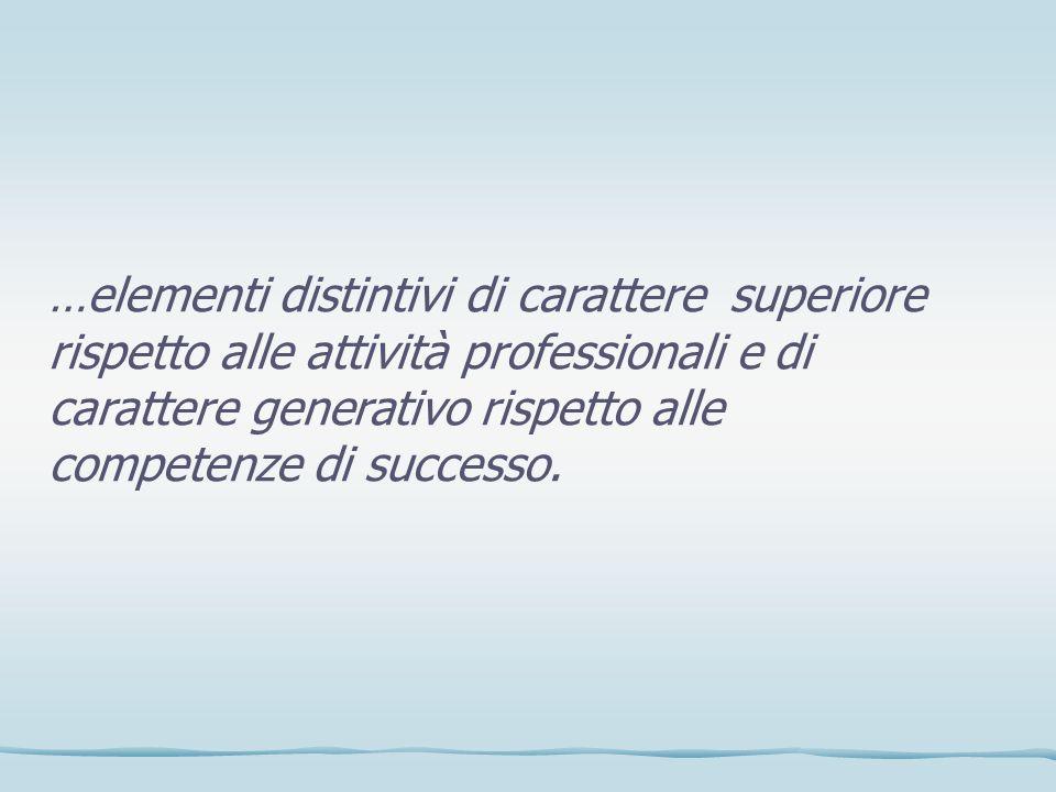 …elementi distintivi di carattere superiore rispetto alle attività professionali e di carattere generativo rispetto alle competenze di successo.