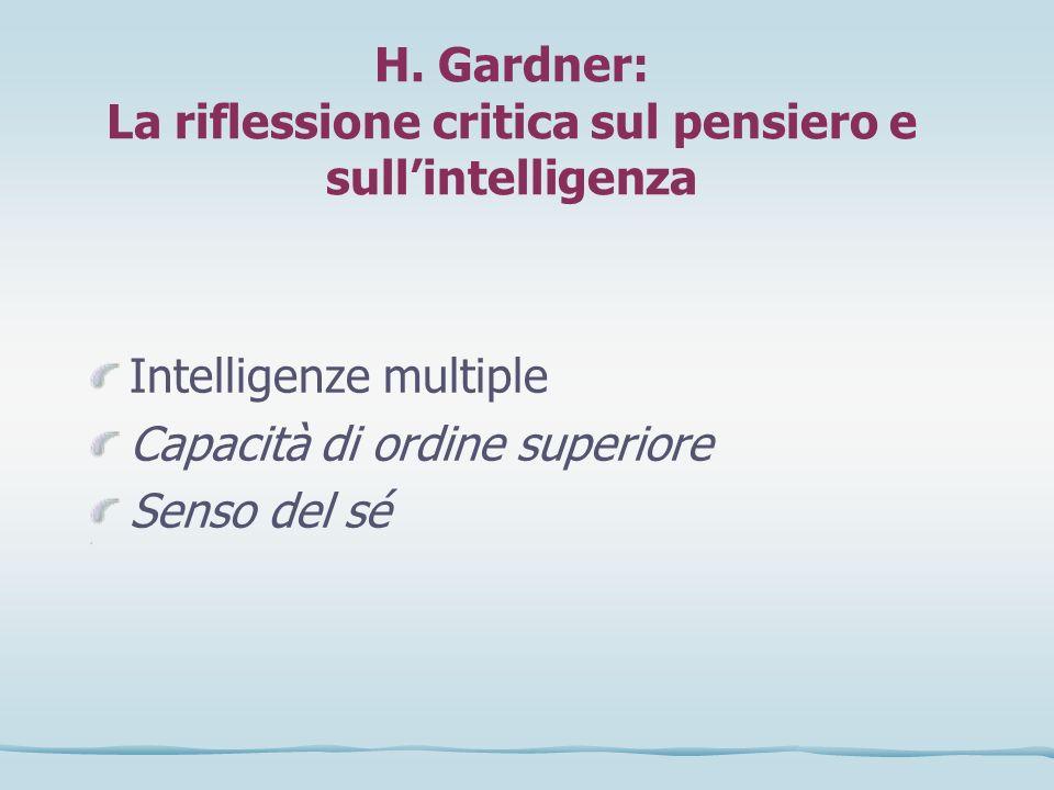 H. Gardner: La riflessione critica sul pensiero e sullintelligenza Intelligenze multiple Capacità di ordine superiore Senso del sé