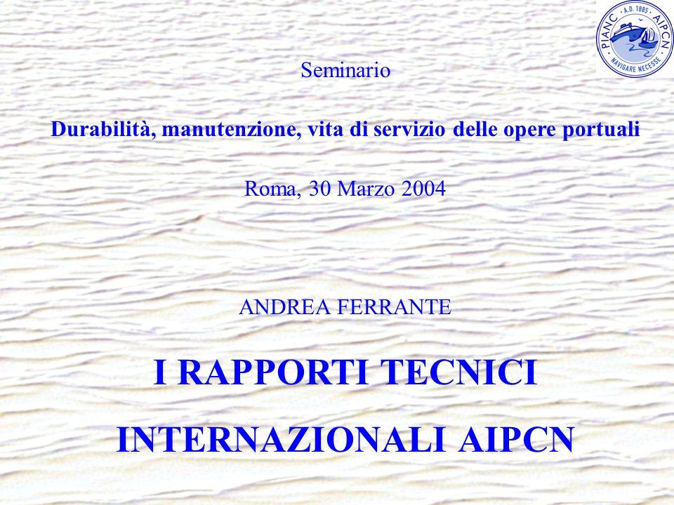 Seminario Durabilità, manutenzione, vita di servizio delle opere portuali Roma, 30 Marzo 2004 ANDREA FERRANTE I RAPPORTI TECNICI INTERNAZIONALI AIPCN