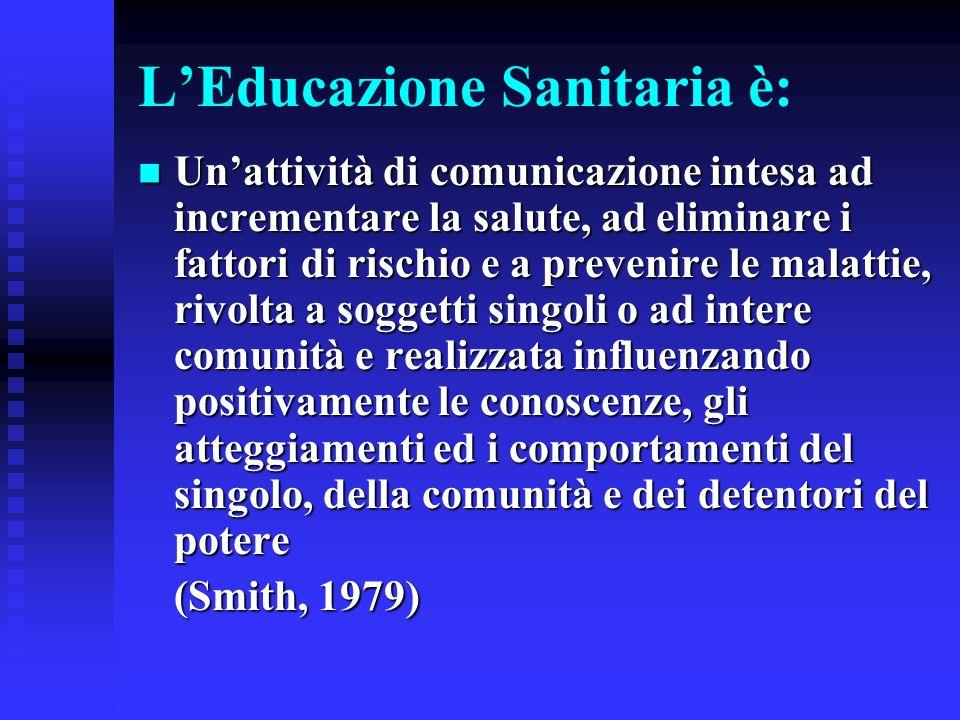 LEducazione Sanitaria è: Unattività di comunicazione intesa ad incrementare la salute, ad eliminare i fattori di rischio e a prevenire le malattie, ri