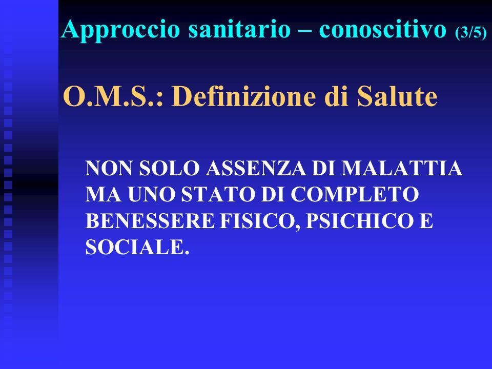 O.M.S.: Definizione di Salute NON SOLO ASSENZA DI MALATTIA MA UNO STATO DI COMPLETO BENESSERE FISICO, PSICHICO E SOCIALE. Approccio sanitario – conosc