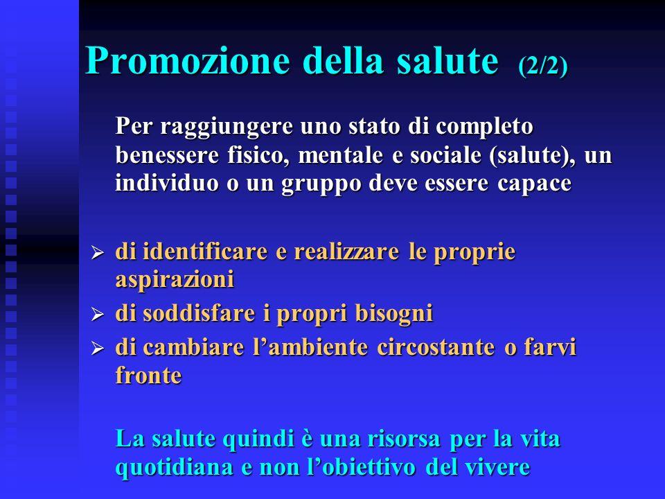 Promozione della salute (2/2) Per raggiungere uno stato di completo benessere fisico, mentale e sociale (salute), un individuo o un gruppo deve essere