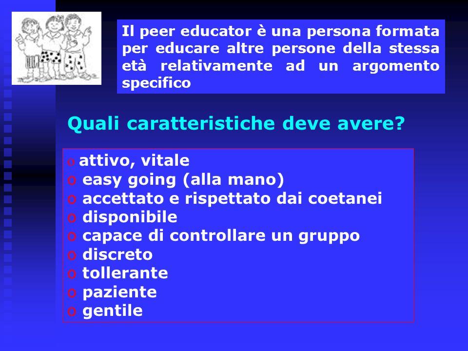 Quali caratteristiche deve avere? Il peer educator è una persona formata per educare altre persone della stessa età relativamente ad un argomento spec