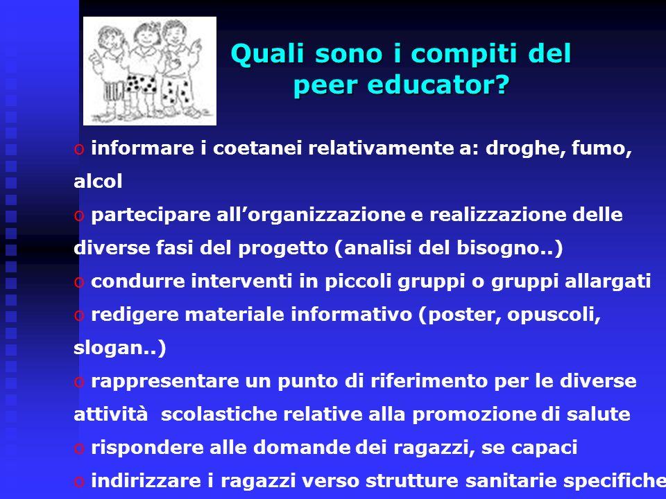 Quali sono i compiti del peer educator? o informare i coetanei relativamente a: droghe, fumo, alcol o partecipare allorganizzazione e realizzazione de