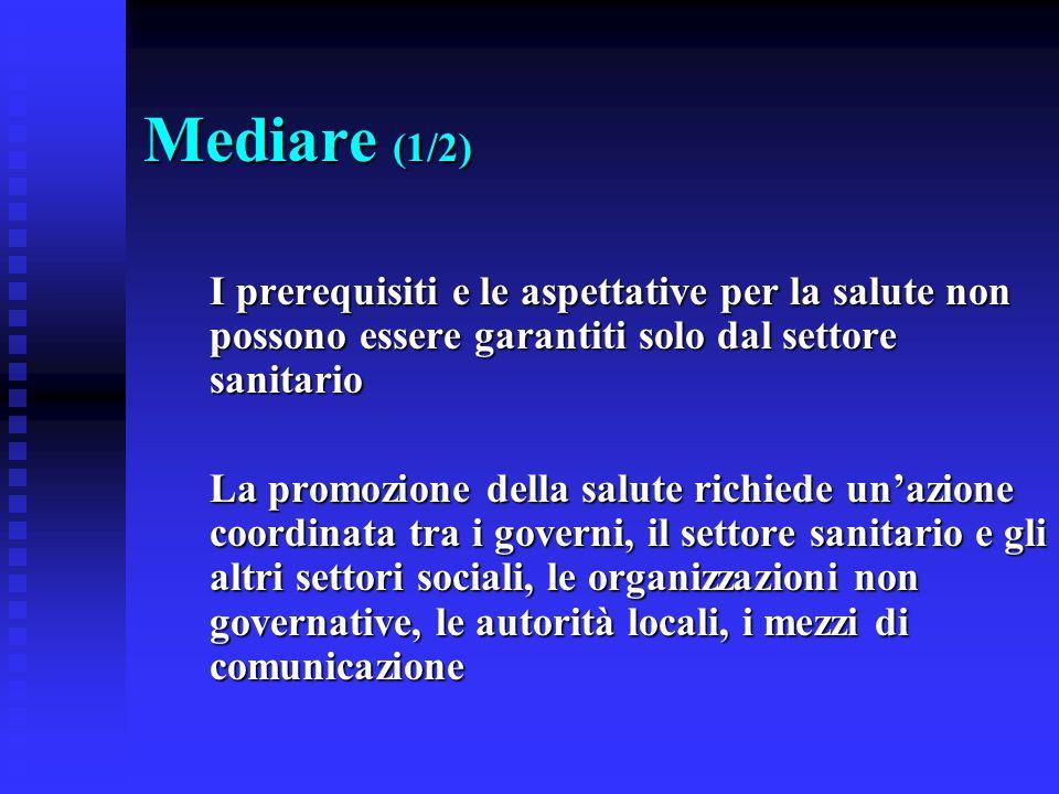 Mediare (1/2) I prerequisiti e le aspettative per la salute non possono essere garantiti solo dal settore sanitario La promozione della salute richied