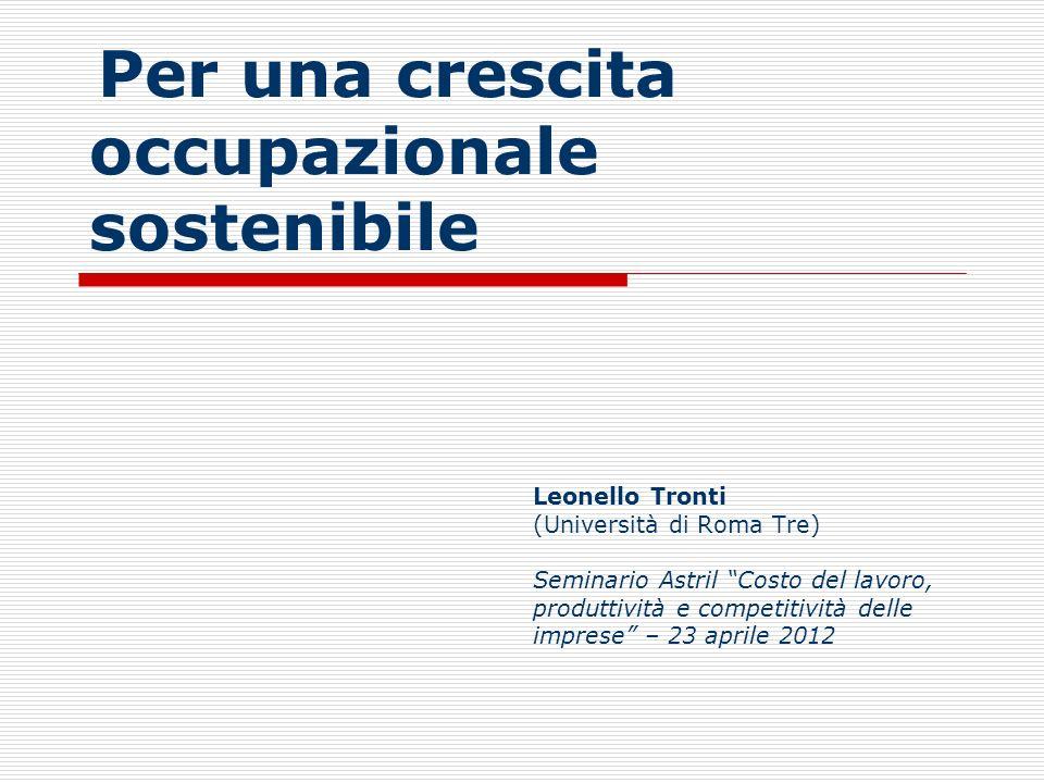 Per una crescita occupazionale sostenibile Leonello Tronti (Università di Roma Tre) Seminario Astril Costo del lavoro, produttività e competitività de