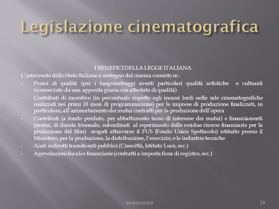 I BENEFICI DELLA LEGGE ITALIANA Lintervento dello Stato Italiano a sostegno del cinema consiste in : Premi di qualità (per i lungometraggi aventi particolari qualità artistiche e culturali riconosciute da una apposita giuria con attestato di qualità) Contributi di incentivo (in percentuale rispetto agli incassi lordi nelle sale cinematografiche realizzati nei primi 18 mesi di programmazione) per le imprese di produzione finalizzati, in particolare, allammortamento dei mutui contratti per la produzione dellopera Contributi (a fondo perduto, per abbattimento tasso di interesse dei mutui) e finanziamenti (mutui, di durata triennale, subordinati al reperimento delle residue risorse finanziarie per la produzione del film) erogati attraverso il FUS (Fondo Unico Spettacolo) istituito presso il Ministero, per la produzione, la distribuzione, lesercizio, e le industrie tecniche Aiuti indiretti tramite enti pubblici (Cinecittà, Istituto Luce, ecc.) Agevolazioni fiscali e finanziarie (contratti a imposta fissa di registro, ecc.) andrea piqué39