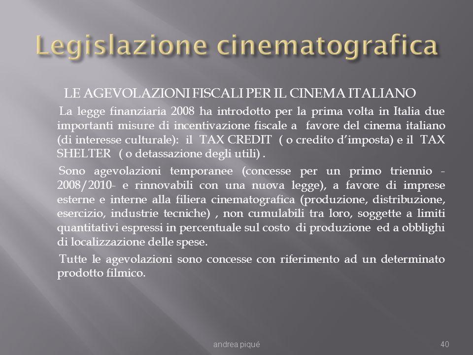LE AGEVOLAZIONI FISCALI PER IL CINEMA ITALIANO La legge finanziaria 2008 ha introdotto per la prima volta in Italia due importanti misure di incentivazione fiscale a favore del cinema italiano (di interesse culturale): il TAX CREDIT ( o credito dimposta) e il TAX SHELTER ( o detassazione degli utili).