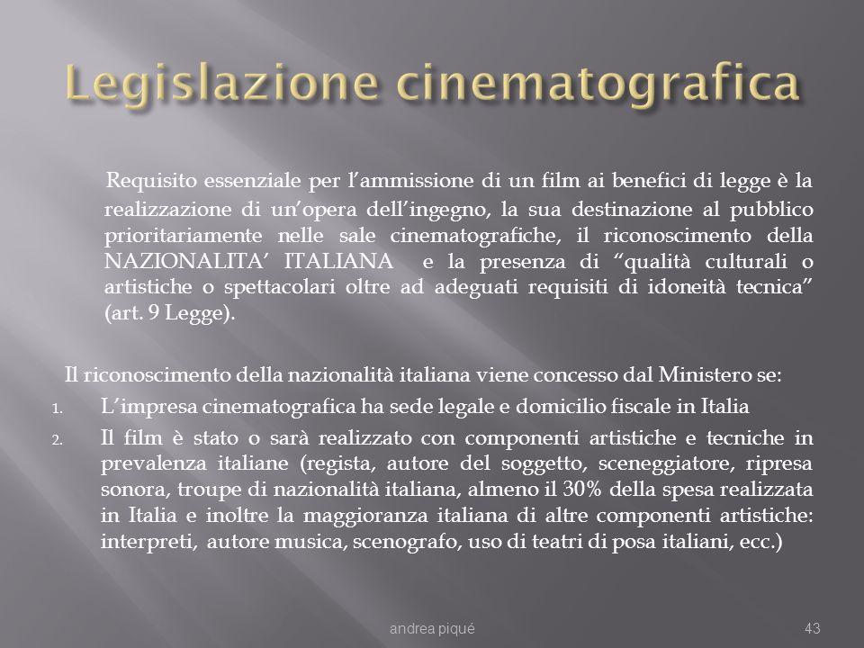 Requisito essenziale per lammissione di un film ai benefici di legge è la realizzazione di unopera dellingegno, la sua destinazione al pubblico prioritariamente nelle sale cinematografiche, il riconoscimento della NAZIONALITA ITALIANA e la presenza di qualità culturali o artistiche o spettacolari oltre ad adeguati requisiti di idoneità tecnica (art.
