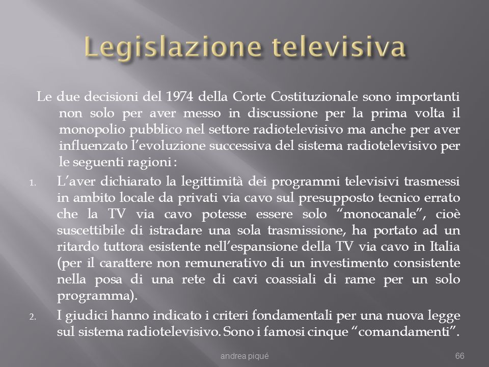 Le due decisioni del 1974 della Corte Costituzionale sono importanti non solo per aver messo in discussione per la prima volta il monopolio pubblico nel settore radiotelevisivo ma anche per aver influenzato levoluzione successiva del sistema radiotelevisivo per le seguenti ragioni : 1.