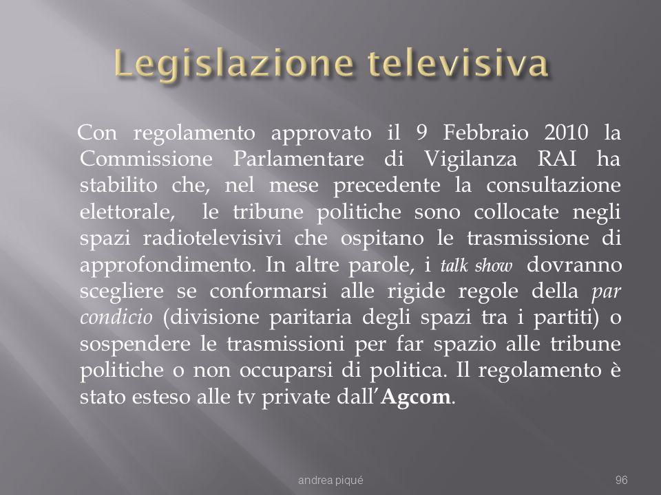 Con regolamento approvato il 9 Febbraio 2010 la Commissione Parlamentare di Vigilanza RAI ha stabilito che, nel mese precedente la consultazione elettorale, le tribune politiche sono collocate negli spazi radiotelevisivi che ospitano le trasmissione di approfondimento.