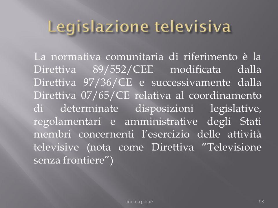 La normativa comunitaria di riferimento è la Direttiva 89/552/CEE modificata dalla Direttiva 97/36/CE e successivamente dalla Direttiva 07/65/CE relativa al coordinamento di determinate disposizioni legislative, regolamentari e amministrative degli Stati membri concernenti lesercizio delle attività televisive (nota come Direttiva Televisione senza frontiere) andrea piqué98