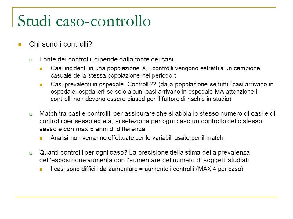 Studi caso-controllo Chi sono i controlli? Fonte dei controlli, dipende dalla fonte dei casi. Casi incidenti in una popolazione X, i controlli vengono