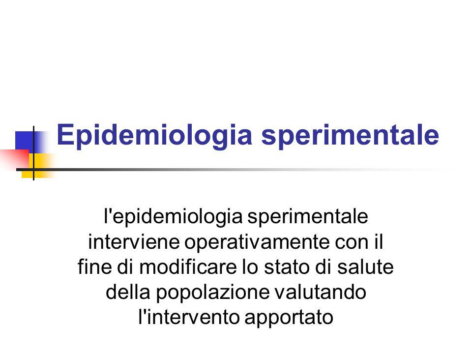 Epidemiologia sperimentale l'epidemiologia sperimentale interviene operativamente con il fine di modificare lo stato di salute della popolazione valut