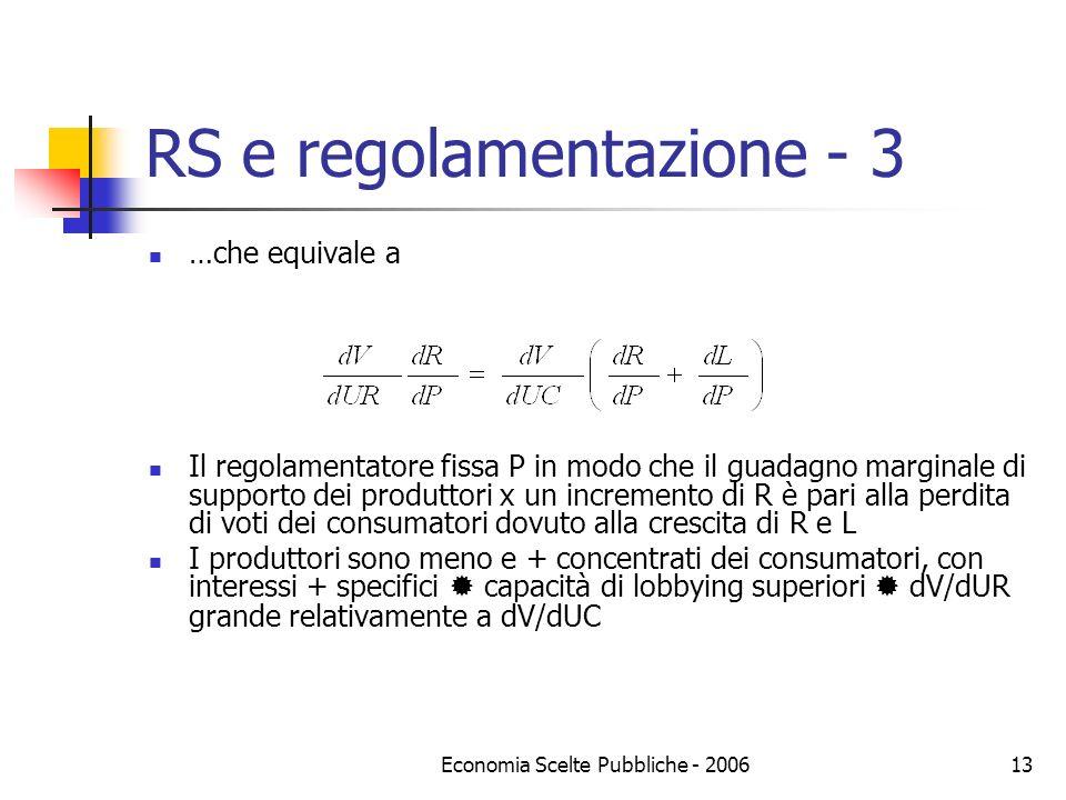 Economia Scelte Pubbliche - 200614 RS e regolamentazione - 4 Previsioni (teoria della cattura) P sarà aumentato fino a che dR/dP diminuisce (o dV/dUC aumenta) abbastanza da portare lequazione in eguaglianza regolamentatore favorirà i produttori sui consumatori, proprio perché i consumatori sono di più (il contrario della democrazia) Una qualche considerazione dei consumatori rimane, fino a che dV/dUC>0 non ci sarà mai puro monopolio Industrie regolamentate sono o monopoli naturali o di perfetta concorrenza, dove è possibile estrarre voti modificando le rendite, non gli oligopoli in cui la posizione intermedia è già raggiunta dal mercato Evidenza empirica di scuola Chicago (industrie aeronautica, assicurazioni, taxi, agricoltura etc.)