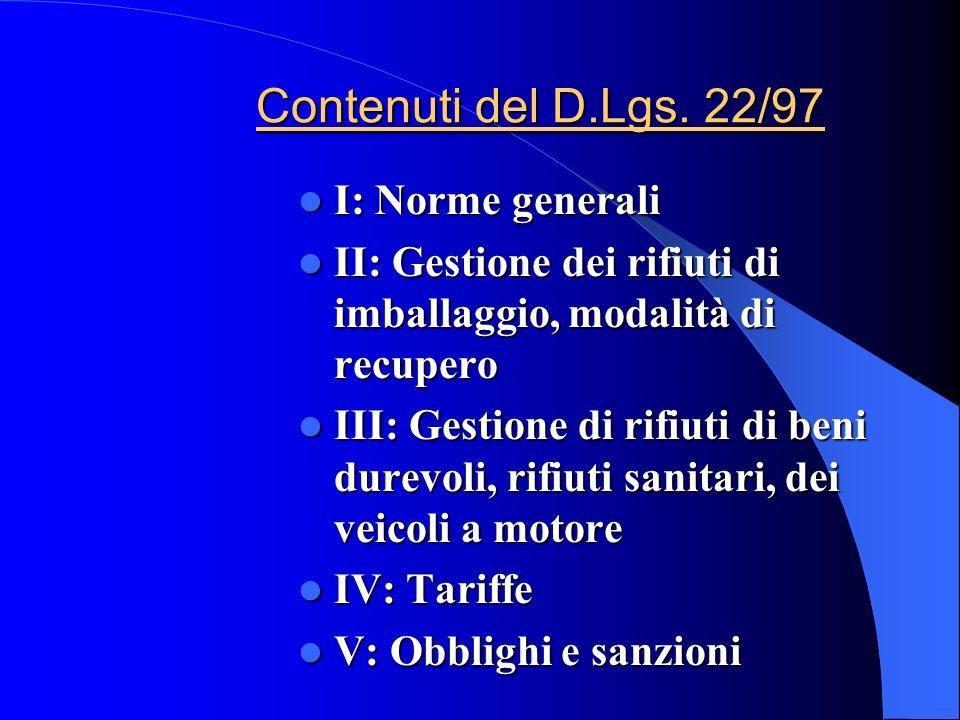 Contenuti del D.Lgs. 22/97 I: Norme generali I: Norme generali II: Gestione dei rifiuti di imballaggio, modalità di recupero II: Gestione dei rifiuti