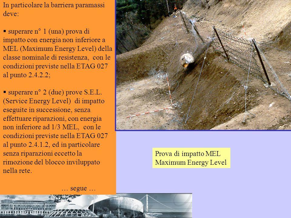 In particolare la barriera paramassi deve: superare n° 1 (una) prova di impatto con energia non inferiore a MEL (Maximum Energy Level) della classe no