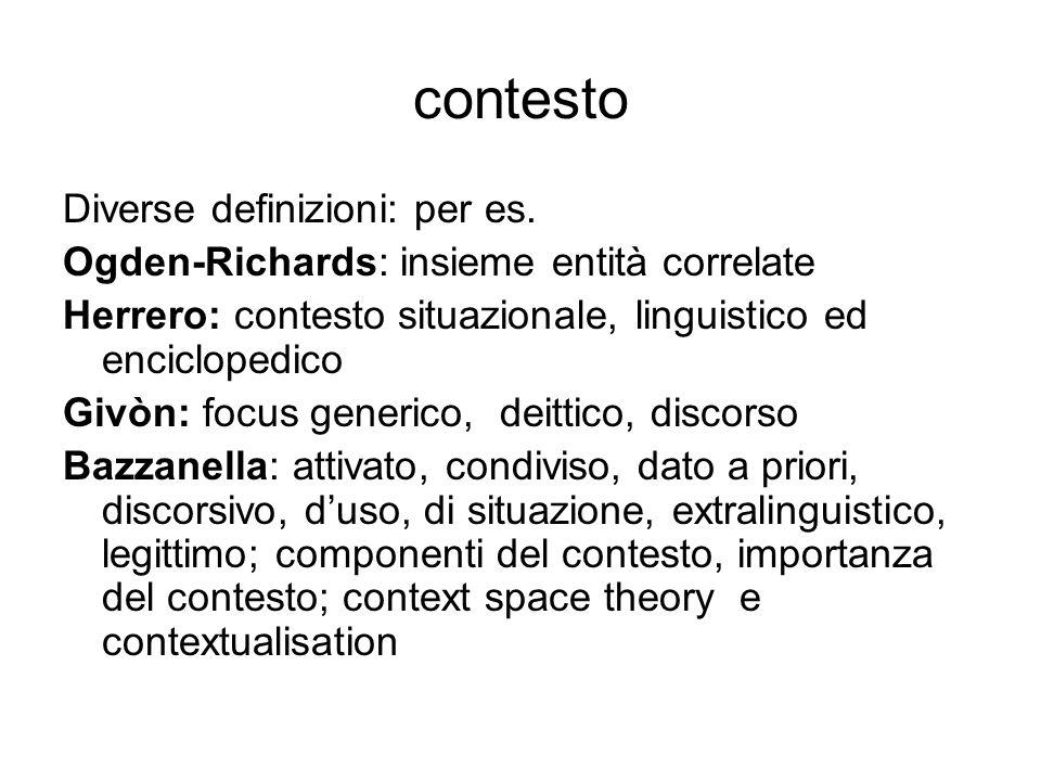 contesto Diverse definizioni: per es. Ogden-Richards: insieme entità correlate Herrero: contesto situazionale, linguistico ed enciclopedico Givòn: foc