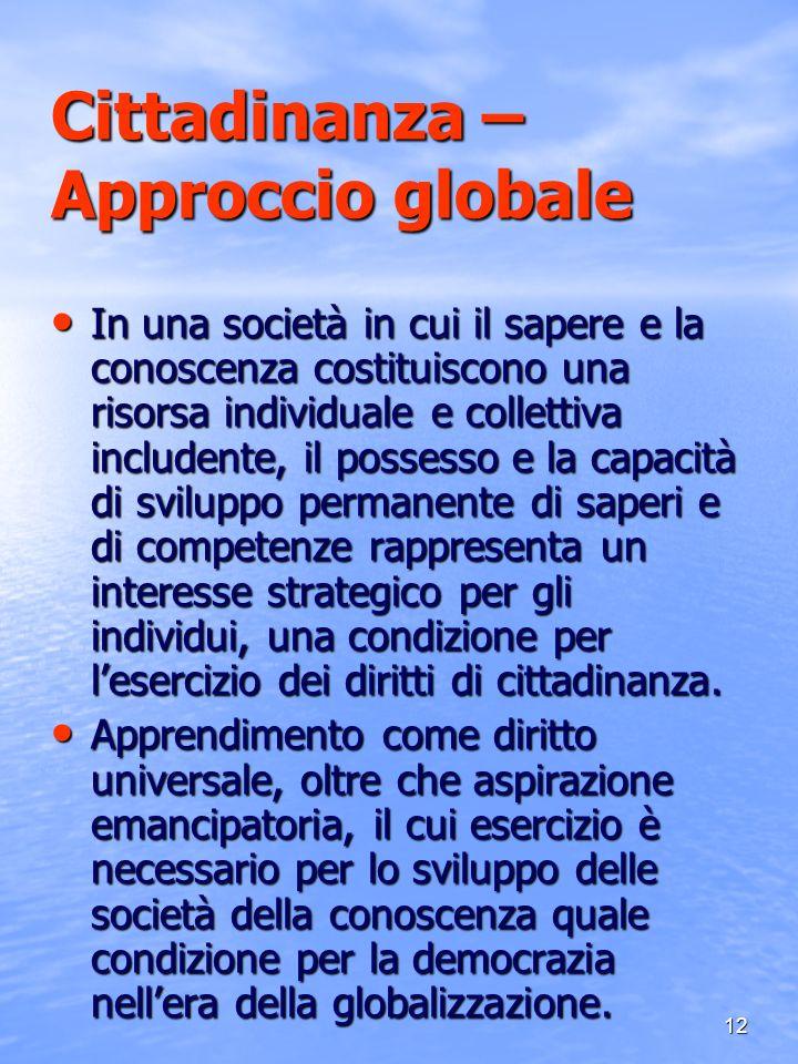 12 Cittadinanza – Approccio globale In una società in cui il sapere e la conoscenza costituiscono una risorsa individuale e collettiva includente, il