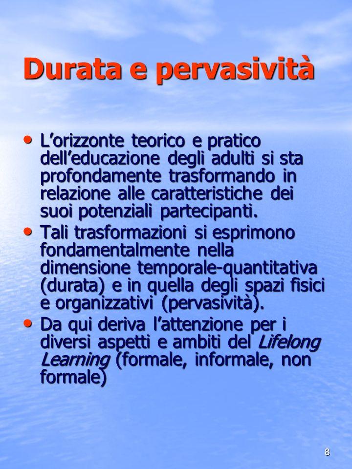 8 Durata e pervasività Lorizzonte teorico e pratico delleducazione degli adulti si sta profondamente trasformando in relazione alle caratteristiche de